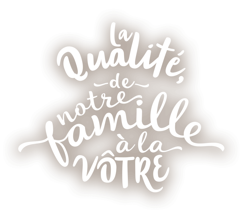 La qualité de notre famille à la votre